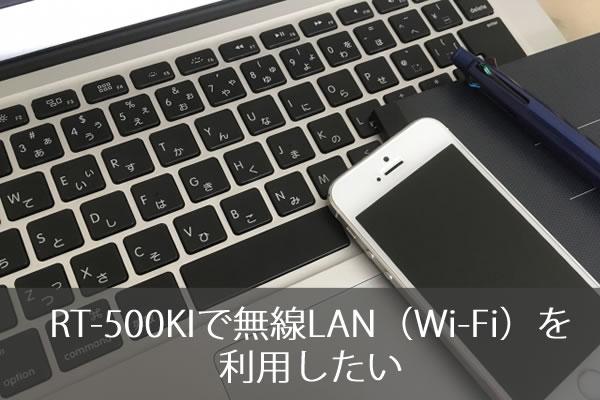 RT-500KIで無線LAN(Wi-Fi)を利用したい