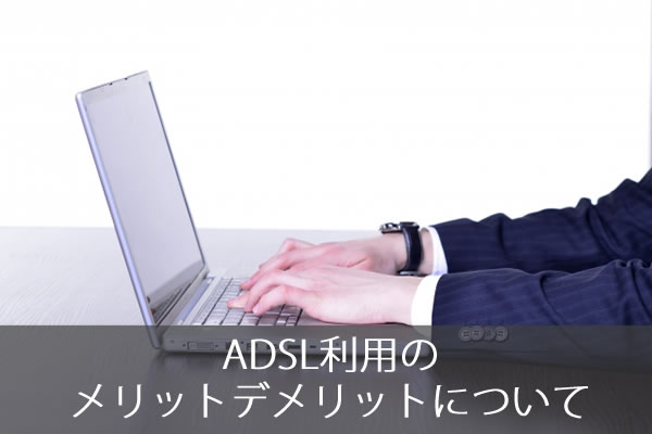 ADSL利用のメリットデメリットについて