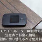モバイルルーター無制限での注意点と料金の相場。光回線に切り替えるべき使用料とは