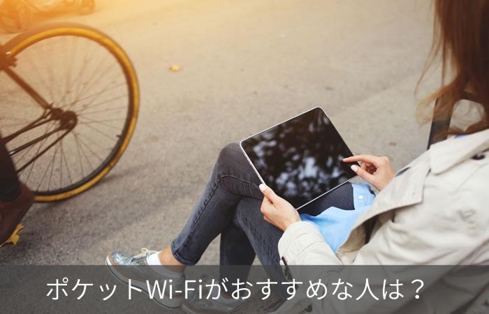ポケットWi-Fiがおすすめな人は?