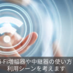 Wi-Fi増幅器や中継器の使い方と利用シーンを考えます