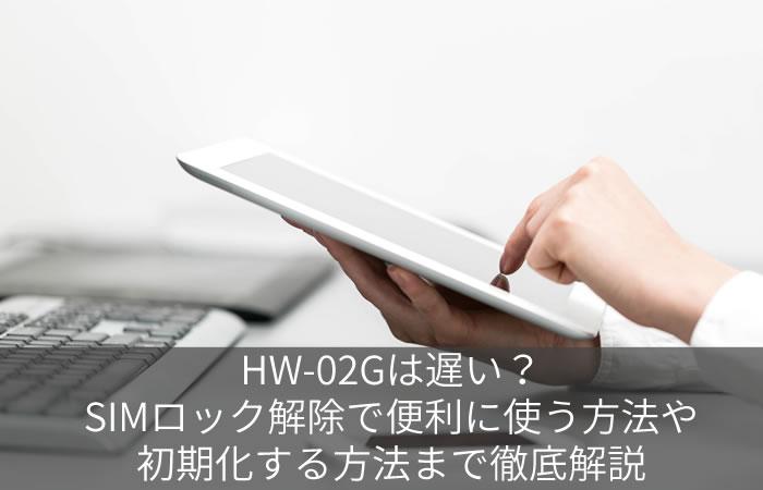 HW-02Gは遅い?SIMロック解除で便利に使う方法や初期化する方法まで徹底解説
