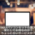 WiMAXパソコンセットの購入は果たしてお得なのか?ちょっと古いサービスか?