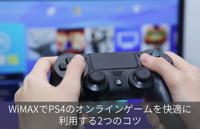 WiMAXでPS4のオンラインゲームを快適に利用する2つのコツ
