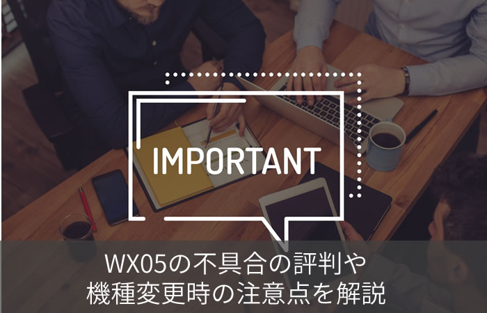 WX05の不具合の評判や・機種変更時の注意点を解説