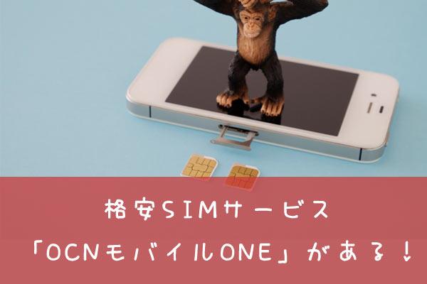 格安SIMサービス 「OCNモバイルONE」がある!