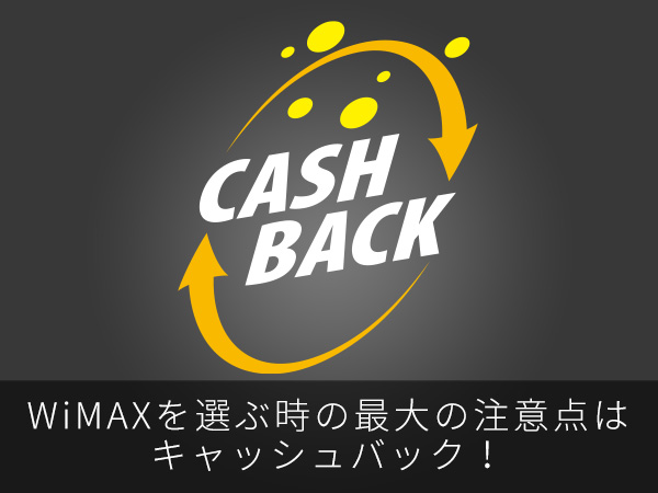 WiMAXを選ぶ時の最大の注意点はキャッシュバック!