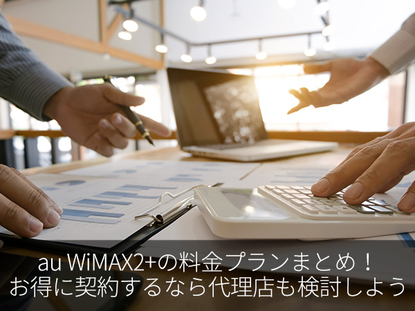 au WiMAX2+の料金プランまとめ!お得に契約するなら代理店も検討しよう