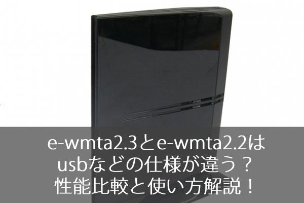 e-wmta2.3とe-wmta2.2はusbなどの仕様が違う?性能比較と使い方解説!