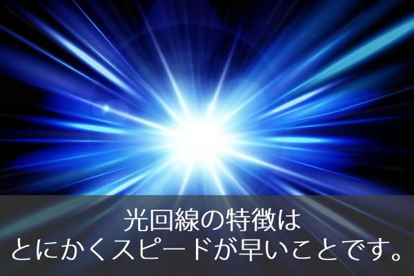 光回線の特徴はとにかくスピードが早いことです。