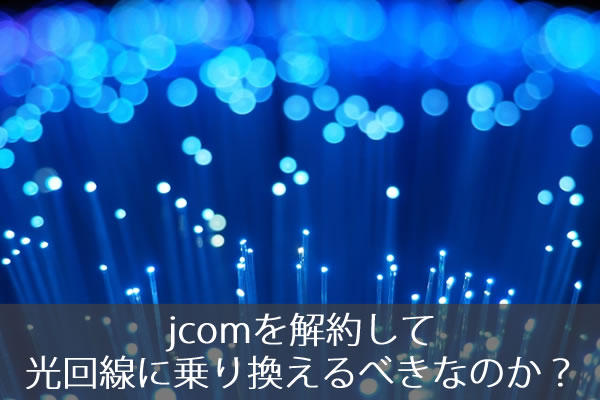 jcomを解約して光回線に乗り換えるべきなのか?