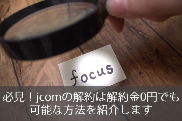 必見!jcomの解約は解約金0円でも可能な方法を紹介します