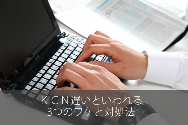 KCN遅いといわれる3つのワケと対処法