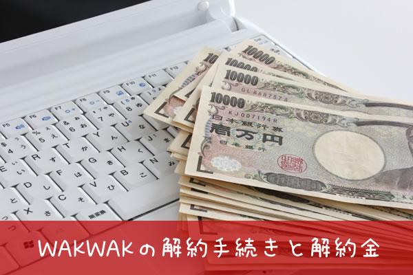 WAKWAKの解約手続きと解約金