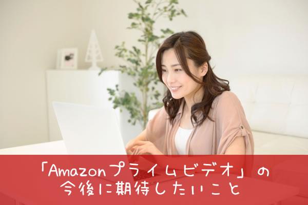 「Amazonプライムビデオ」の今後に期待したいこと
