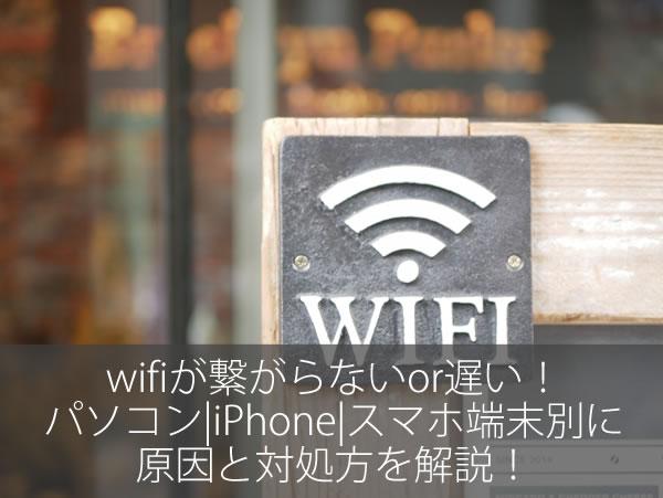 wifiが繋がらないor遅い!パソコン|iPhone|スマホ端末別に原因と対処方を解説!